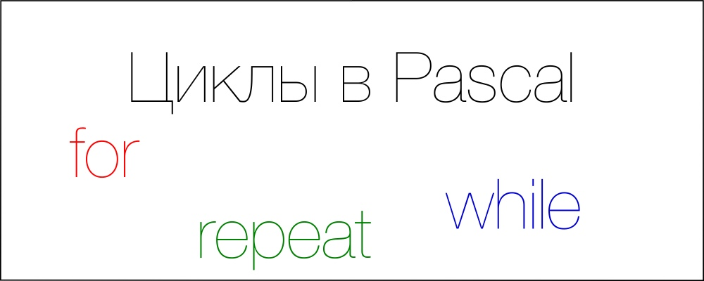 Урок 12. Циклы в  Pascal: repeat, while, for.